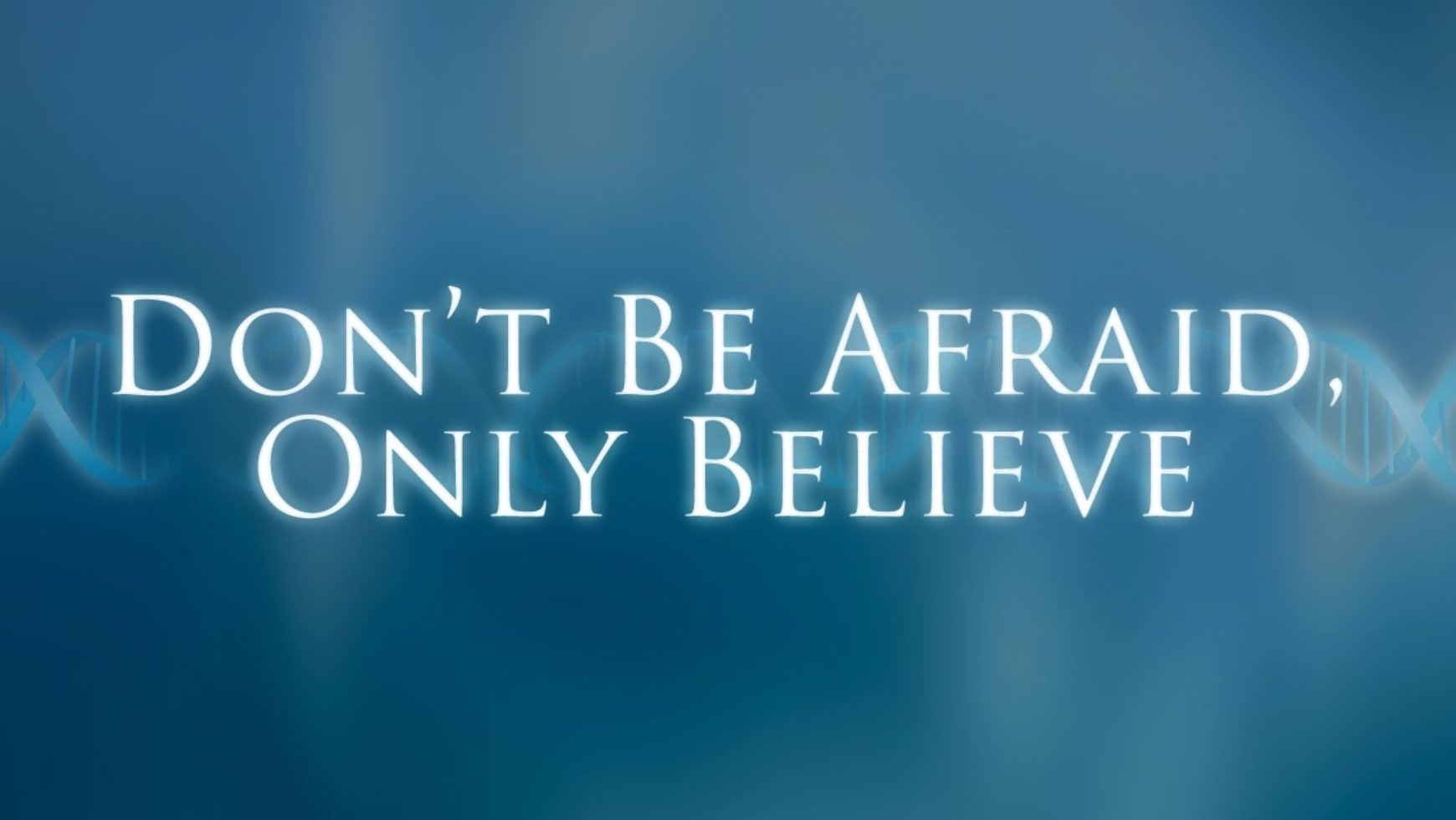 Don't be afraid, only believe